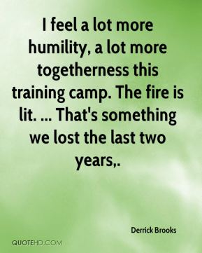 I feel a lot more humility, a lot more togetherness this training camp. The fire is lit. ... That's something we lost the last two years.