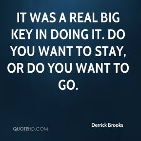 It was a real big key in doing it. Do you want to stay, or do you want to go.