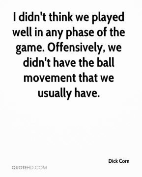 I didn't think we played well in any phase of the game. Offensively, we didn't have the ball movement that we usually have.