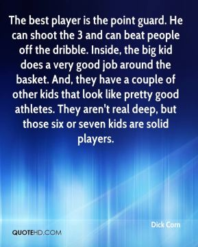 Dick Corn - The best player is the point guard. He can shoot the 3 and can beat people off the dribble. Inside, the big kid does a very good job around the basket. And, they have a couple of other kids that look like pretty good athletes. They aren't real deep, but those six or seven kids are solid players.