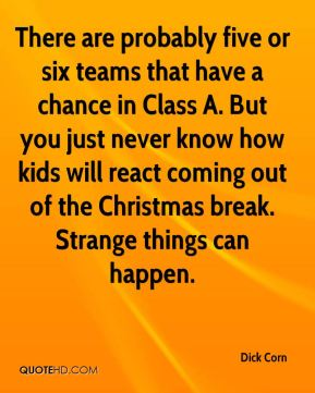 Dick Corn - There are probably five or six teams that have a chance in Class A. But you just never know how kids will react coming out of the Christmas break. Strange things can happen.