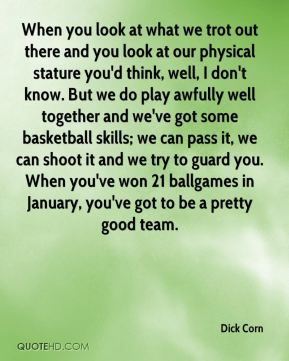 When you look at what we trot out there and you look at our physical stature you'd think, well, I don't know. But we do play awfully well together and we've got some basketball skills; we can pass it, we can shoot it and we try to guard you. When you've won 21 ballgames in January, you've got to be a pretty good team.