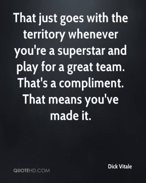 Dick Vitale - That just goes with the territory whenever you're a superstar and play for a great team. That's a compliment. That means you've made it.