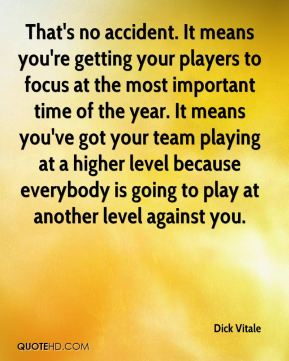 That's no accident. It means you're getting your players to focus at the most important time of the year. It means you've got your team playing at a higher level because everybody is going to play at another level against you.