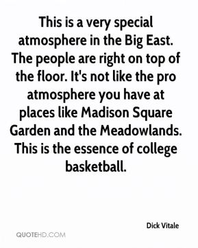 Dick Vitale - This is a very special atmosphere in the Big East. The people are right on top of the floor. It's not like the pro atmosphere you have at places like Madison Square Garden and the Meadowlands. This is the essence of college basketball.