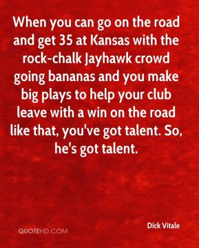 Dick Vitale - When you can go on the road and get 35 at Kansas with the rock-chalk Jayhawk crowd going bananas and you make big plays to help your club leave with a win on the road like that, you've got talent. So, he's got talent.