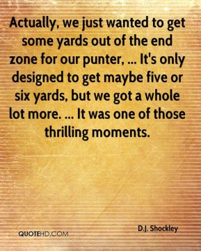 Actually, we just wanted to get some yards out of the end zone for our punter, ... It's only designed to get maybe five or six yards, but we got a whole lot more. ... It was one of those thrilling moments.