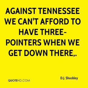 Against Tennessee we can't afford to have three-pointers when we get down there.