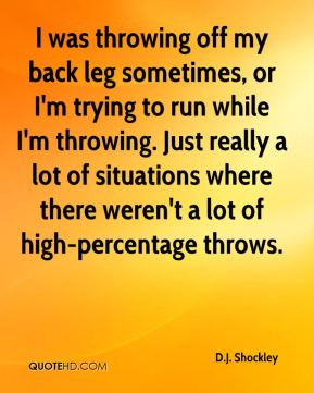 I was throwing off my back leg sometimes, or I'm trying to run while I'm throwing. Just really a lot of situations where there weren't a lot of high-percentage throws.
