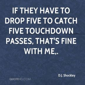 D.J. Shockley - If they have to drop five to catch five touchdown passes, that's fine with me.