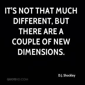 It's not that much different, but there are a couple of new dimensions.