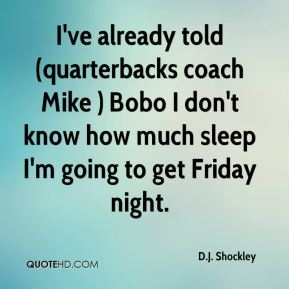 D.J. Shockley - I've already told (quarterbacks coach Mike ) Bobo I don't know how much sleep I'm going to get Friday night.