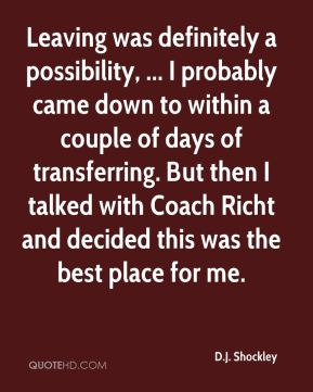 Leaving was definitely a possibility, ... I probably came down to within a couple of days of transferring. But then I talked with Coach Richt and decided this was the best place for me.
