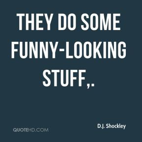 D.J. Shockley - They do some funny-looking stuff.