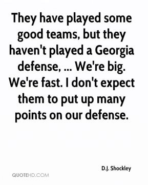 They have played some good teams, but they haven't played a Georgia defense, ... We're big. We're fast. I don't expect them to put up many points on our defense.