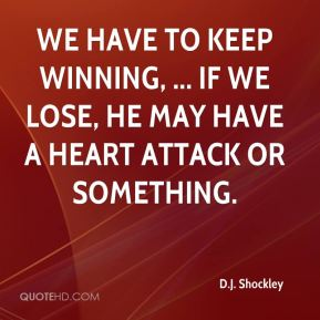 We have to keep winning, ... If we lose, he may have a heart attack or something.