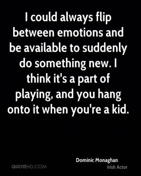 Dominic Monaghan - I could always flip between emotions and be available to suddenly do something new. I think it's a part of playing, and you hang onto it when you're a kid.