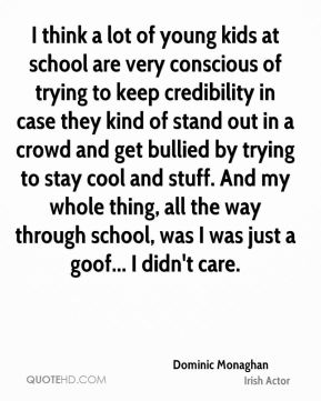 Dominic Monaghan - I think a lot of young kids at school are very conscious of trying to keep credibility in case they kind of stand out in a crowd and get bullied by trying to stay cool and stuff. And my whole thing, all the way through school, was I was just a goof... I didn't care.