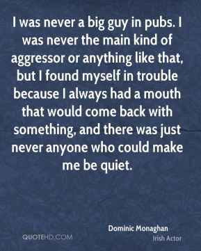 I was never a big guy in pubs. I was never the main kind of aggressor or anything like that, but I found myself in trouble because I always had a mouth that would come back with something, and there was just never anyone who could make me be quiet.
