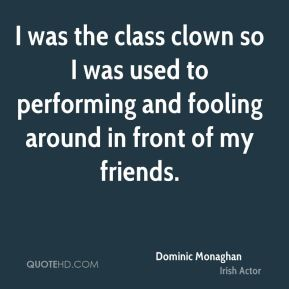 Dominic Monaghan - I was the class clown so I was used to performing and fooling around in front of my friends.