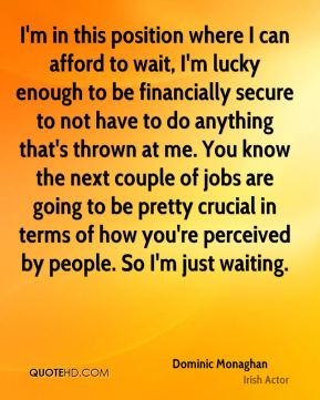I'm in this position where I can afford to wait, I'm lucky enough to be financially secure to not have to do anything that's thrown at me. You know the next couple of jobs are going to be pretty crucial in terms of how you're perceived by people. So I'm just waiting.