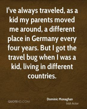 Dominic Monaghan - I've always traveled, as a kid my parents moved me around, a different place in Germany every four years. But I got the travel bug when I was a kid, living in different countries.