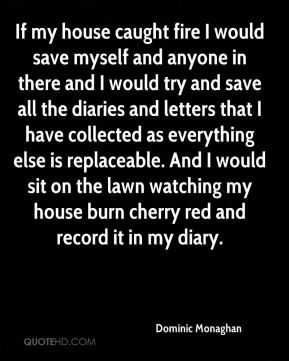 If my house caught fire I would save myself and anyone in there and I would try and save all the diaries and letters that I have collected as everything else is replaceable. And I would sit on the lawn watching my house burn cherry red and record it in my diary.