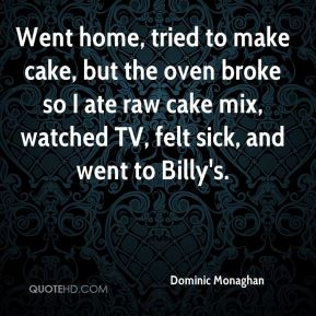 Dominic Monaghan - Went home, tried to make cake, but the oven broke so I ate raw cake mix, watched TV, felt sick, and went to Billy's.