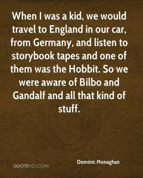 When I was a kid, we would travel to England in our car, from Germany, and listen to storybook tapes and one of them was the Hobbit. So we were aware of Bilbo and Gandalf and all that kind of stuff.