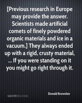 Donald Brownlee - [Previous research in Europe may provide the answer. Scientists made artificial comets of finely powdered organic materials and ice in a vacuum.] They always ended up with a rigid, crusty material, ... If you were standing on it you might go right through it.