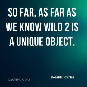Donald Brownlee - So far, as far as we know Wild 2 is a unique object.