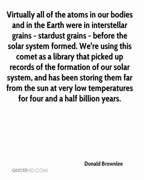Donald Brownlee - Virtually all of the atoms in our bodies and in the Earth were in interstellar grains - stardust grains - before the solar system formed. We're using this comet as a library that picked up records of the formation of our solar system, and has been storing them far from the sun at very low temperatures for four and a half billion years.