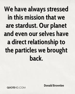 Donald Brownlee - We have always stressed in this mission that we are stardust. Our planet and even our selves have a direct relationship to the particles we brought back.