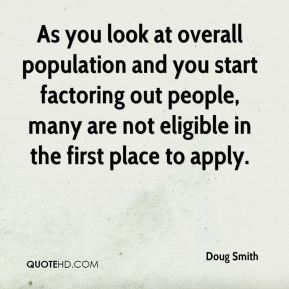 Doug Smith - As you look at overall population and you start factoring out people, many are not eligible in the first place to apply.