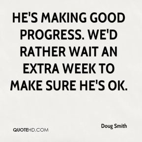 Doug Smith - He's making good progress. We'd rather wait an extra week to make sure he's OK.