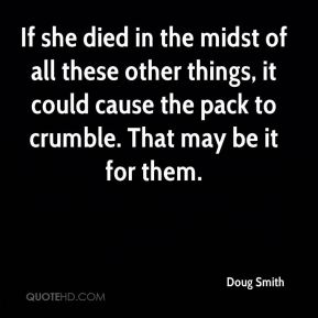 Doug Smith - If she died in the midst of all these other things, it could cause the pack to crumble. That may be it for them.