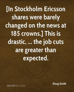 Doug Smith - [In Stockholm Ericsson shares were barely changed on the news at 185 crowns.] This is drastic, ... the job cuts are greater than expected.
