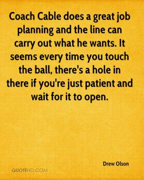 Drew Olson - Coach Cable does a great job planning and the line can carry out what he wants. It seems every time you touch the ball, there's a hole in there if you're just patient and wait for it to open.