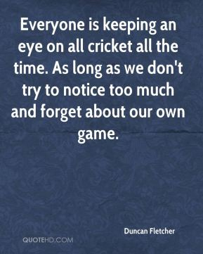 Everyone is keeping an eye on all cricket all the time. As long as we don't try to notice too much and forget about our own game.