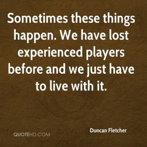 Sometimes these things happen. We have lost experienced players before and we just have to live with it.