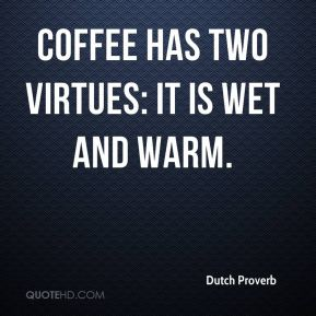 Coffee has two virtues: it is wet and warm.