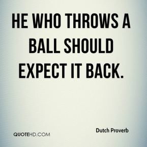 He who throws a ball should expect it back.