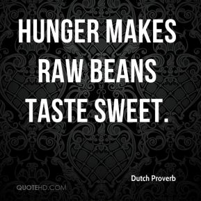 Dutch Proverb - Hunger makes raw beans taste sweet.