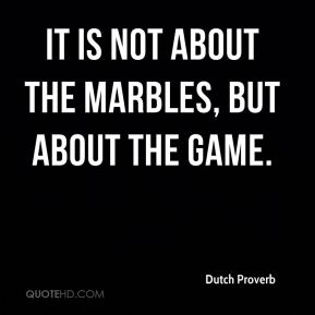 It is not about the marbles, but about the game.