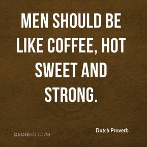 Dutch Proverb - Men should be like coffee, hot sweet and strong.