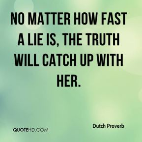 Dutch Proverb - No matter how fast a lie is, the truth will catch up with her.