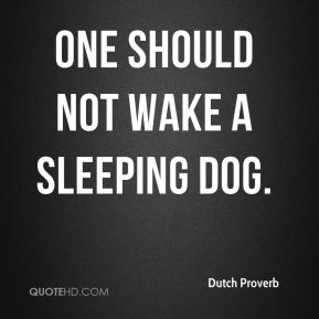 One should not wake a sleeping dog.