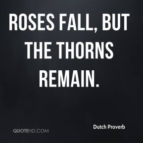 Roses fall, but the thorns remain.