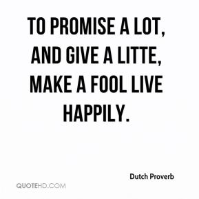Dutch Proverb - To promise a lot, and give a litte, make a fool live happily.