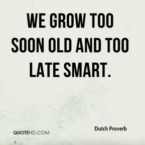 Dutch Proverb - We grow too soon old and too late smart.